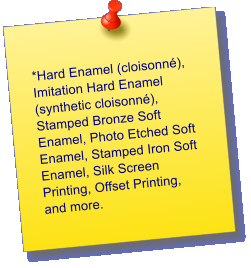 *Hard Enamel (cloisonn�), Imitation Hard Enamel (synthetic cloisonn�), Stamped Bronze Soft Enamel, Photo Etched Soft Enamel, Stamped Iron Soft Enamel, Silk Screen Printing, Offset Printing, and more.